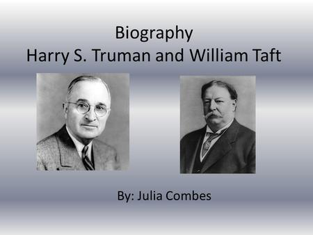 Biography Harry S. Truman and William Taft By: Julia Combes.