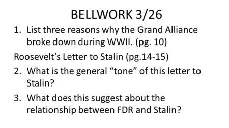 "BELLWORK 3/26 List three reasons why the Grand Alliance broke down during WWII. (pg. 10) Roosevelt's Letter to Stalin (pg.14-15) What is the general ""tone"""