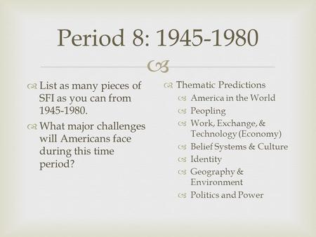  Period 8: 1945-1980  List as many pieces of SFI as you can from 1945-1980.  What major challenges will Americans face during this time period?  Thematic.
