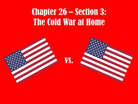 Chapter 26 – Section 3: The Cold War at Home vs..