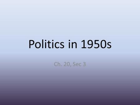 Politics in 1950s Ch. 20, Sec 3. Economics Truman's first peacetime job was reconversion- moving to peacetime economy. – Quickly brought troops home from.