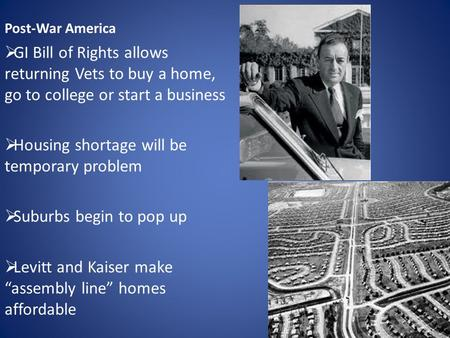 Post-War America  GI Bill of Rights allows returning Vets to buy a home, go to college or start a business  Housing shortage will be temporary problem.