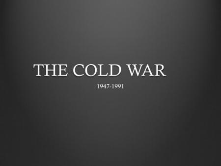 THE COLD WAR 1947-1991.