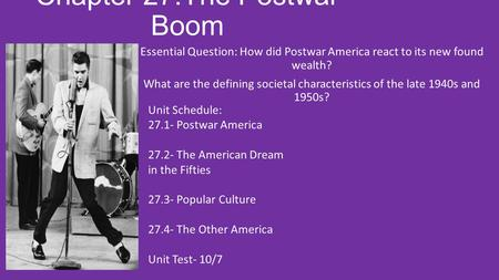 Chapter 27:The Postwar Boom Essential Question: How did Postwar America react to its new found wealth? What are the defining societal characteristics of.