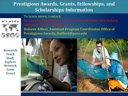 Prestigious Awards, Grants, Fellowships, and Scholarships Information Research Teach Study Explore Network Grow Travel To learn more, contact: Dr. Janetta.