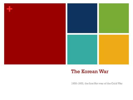 + The Korean War 1950-1953, the first Hot war of the Cold War.