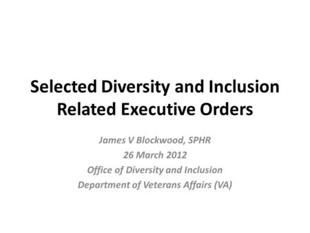 Selected Diversity and Inclusion Related Executive Orders James V Blockwood, SPHR 26 March 2012 Office of Diversity and Inclusion Department of Veterans.