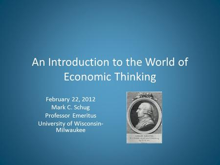 An Introduction to the World of Economic Thinking February 22, 2012 Mark C. Schug Professor Emeritus University of Wisconsin- Milwaukee.