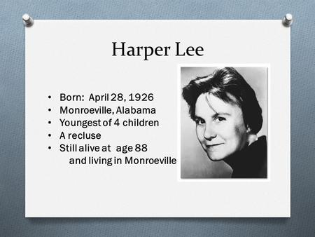 Harper Lee Born: April 28, 1926 Monroeville, Alabama Youngest of 4 children A recluse Still alive at age 88 and living in Monroeville.