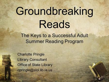 Groundbreaking Reads The Keys to a Successful Adult Summer Reading Program Charlotte Pringle Library Consultant Office of State Library