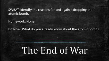 The End of War SWBAT: identify the reasons for and against dropping the atomic bomb. Homework: None Do Now: What do you already know about the atomic bomb?