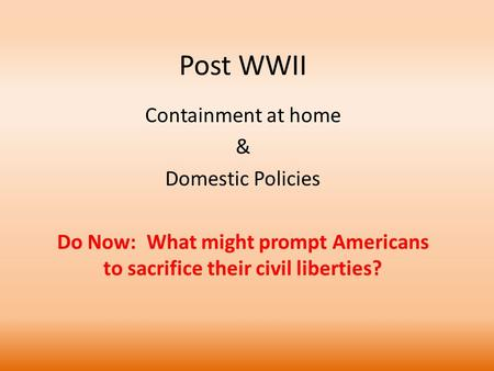 Post WWII Containment at home & Domestic Policies Do Now: What might prompt Americans to sacrifice their civil liberties?