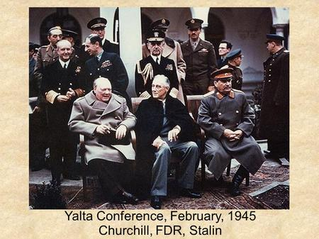 Yalta Conference, February, 1945 Churchill, FDR, Stalin.