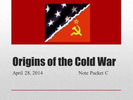 Origins of the Cold War April 28, 2014 Note Packet C.