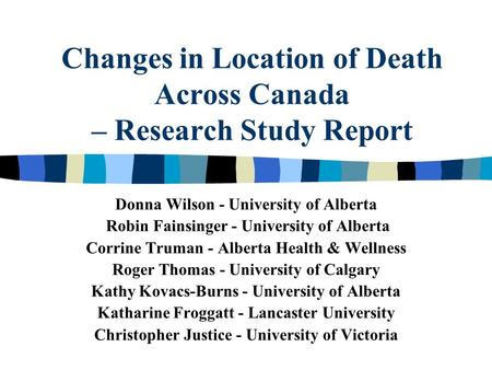 Changes in Location of Death Across Canada – Research Study Report Donna Wilson - University of Alberta Robin Fainsinger - University of Alberta Corrine.