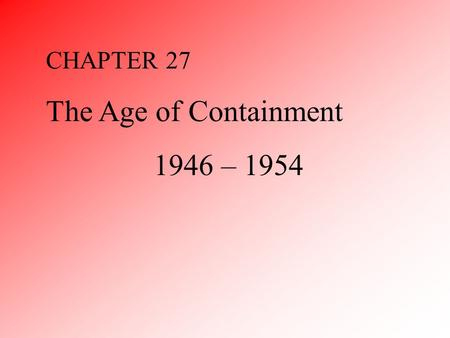 CHAPTER 27 The Age of Containment 1946 – 1954. I.Origins of Distrust I.Bolshevik Revolution and Wilson II.Pacific War III.Atomic Bomb IV.Contrast in Origins.