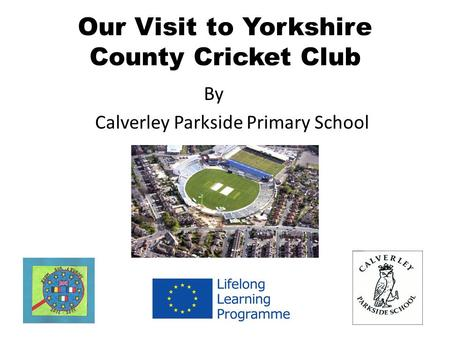 Our Visit to Yorkshire County Cricket Club By Calverley Parkside Primary School.