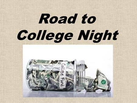 Road to College Night. College is generally paid for by Private funds a.k.a- the Bank of Parents/Relatives * Grants – based upon financial need * Loans.