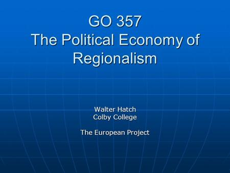GO 357 The Political Economy of Regionalism Walter Hatch Colby College The European Project.