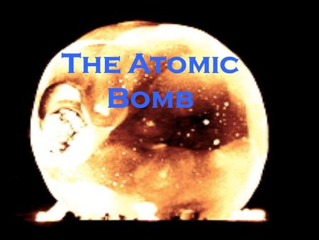The Atomic Bomb. What do you know about the atomic bomb? Why should you care about the atomic bomb?