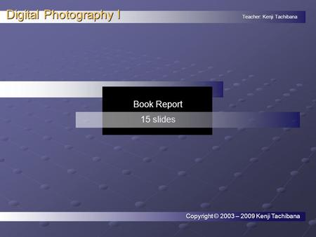 Teacher: Kenji Tachibana Digital Photography I. Book Report 15 slides Copyright © 2003 – 2009 Kenji Tachibana.