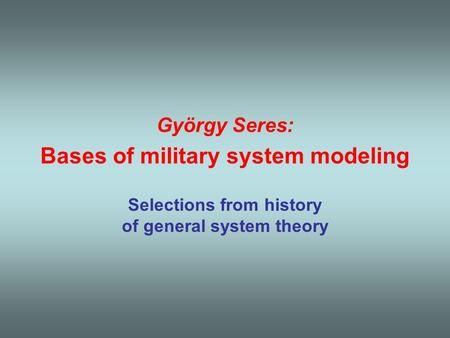 György Seres: Bases of military system modeling Selections from history of general system theory.