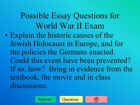 Question Answer Possible Essay Questions for World War II Exam Explain the historic causes of the Jewish Holocaust in Europe, and for the policies the.