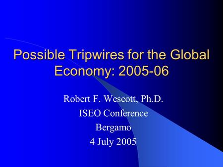 Possible Tripwires for the Global Economy: 2005-06 Robert F. Wescott, Ph.D. ISEO Conference Bergamo 4 July 2005.