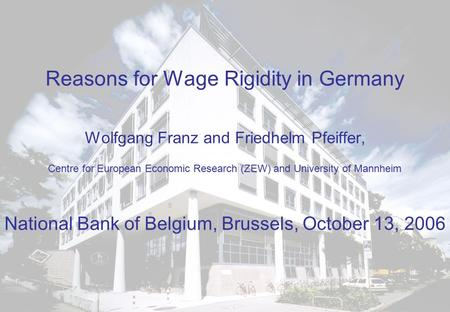 Reasons for Wage Rigidity in Germany Wolfgang Franz and Friedhelm Pfeiffer, Centre for European Economic Research (ZEW) and University of Mannheim National.