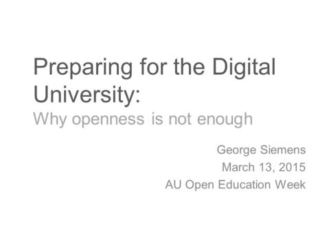 Preparing for the Digital University: Why openness is not enough George Siemens March 13, 2015 AU Open Education Week.