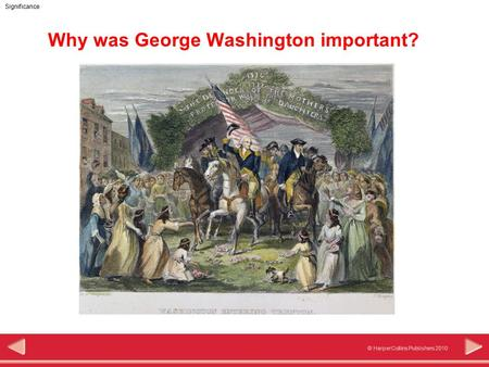 © HarperCollins Publishers 2010 Significance Why was George Washington important?