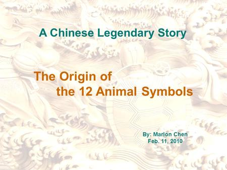 The Origin of the 12 Animal Symbols A Chinese Legendary Story By: Marlon Chen Feb. 11, 2010.