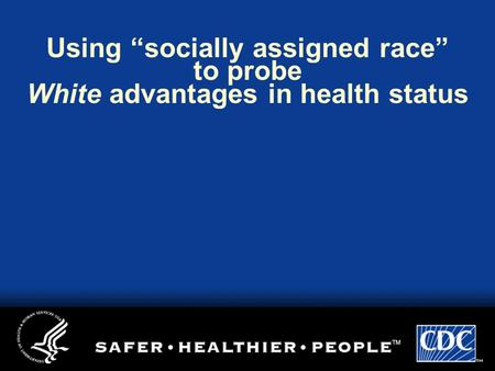 "Using ""socially assigned race"" to probe White advantages in health status."