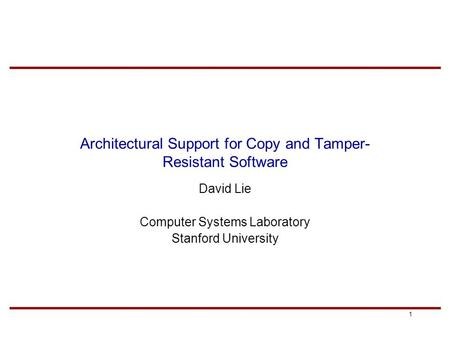 1 Architectural Support for Copy and Tamper- Resistant Software David Lie Computer Systems Laboratory Stanford University.