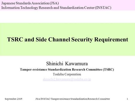 September 2005JSA/INSTAC/Tamper-resistance Standardization Research Committee1 TSRC and Side Channel Security Requirement Shinichi Kawamura Tamper-resistance.