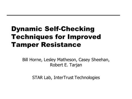 Dynamic Self-Checking Techniques for Improved Tamper Resistance Bill Horne, Lesley Matheson, Casey Sheehan, Robert E. Tarjan STAR Lab, InterTrust Technologies.