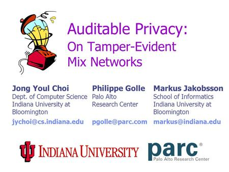 Auditable Privacy: On Tamper-Evident Mix Networks Jong Youl Choi Dept. of Computer Science Indiana University at Bloomington Philippe Golle Palo Alto Research.