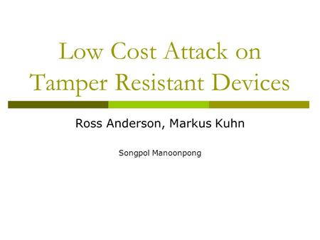 Low Cost Attack on Tamper Resistant Devices Ross Anderson, Markus Kuhn Songpol Manoonpong.