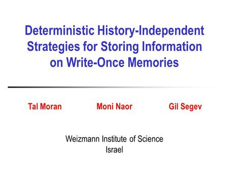 Weizmann Institute of Science Israel Deterministic History-Independent Strategies for Storing Information on Write-Once Memories Tal Moran Moni Naor Gil.