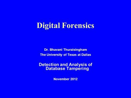 Digital Forensics Dr. Bhavani Thuraisingham The University of Texas at Dallas Detection and Analysis of Database Tampering November 2012.