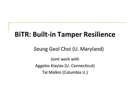 BiTR: Built-in Tamper Resilience Joint work with Aggelos Kiayias (U. Connecticut) Tal Malkin (Columbia U.) Seung Geol Choi (U. Maryland)