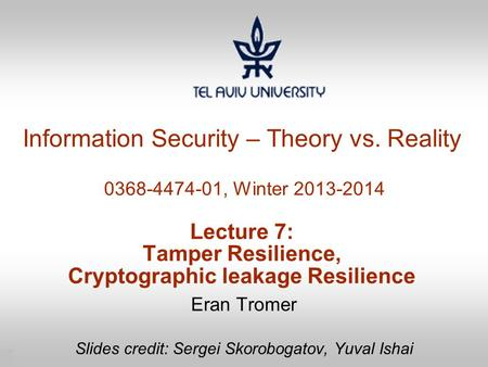 1 Information Security – Theory vs. Reality 0368-4474-01, Winter 2013-2014 Lecture 7: Tamper Resilience, Cryptographic leakage Resilience Eran Tromer Slides.