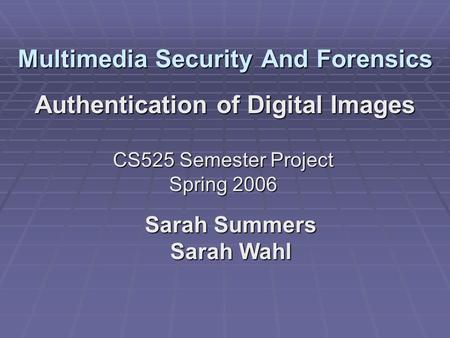 Multimedia Security And Forensics Authentication of Digital Images Sarah Summers Sarah Wahl CS525 Semester Project Spring 2006.