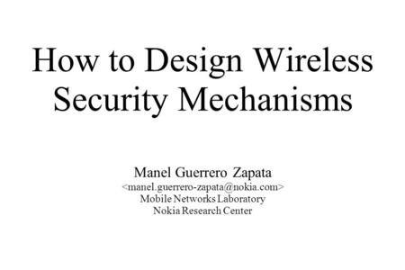 How to Design Wireless Security Mechanisms Manel Guerrero Zapata Mobile Networks Laboratory Nokia Research Center.