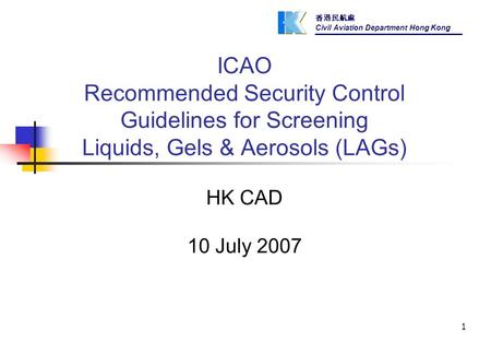 香港民航處 Civil Aviation Department Hong Kong 1 ICAO Recommended Security Control Guidelines for Screening Liquids, Gels & Aerosols (LAGs) HK CAD 10 July 2007.