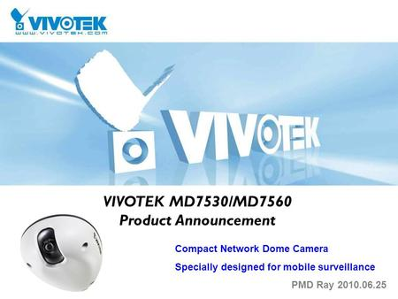 VIVOTEK MD7530/MD7560 Product Announcement Compact Network Dome Camera Specially designed for mobile surveillance PMD Ray 2010.06.25.