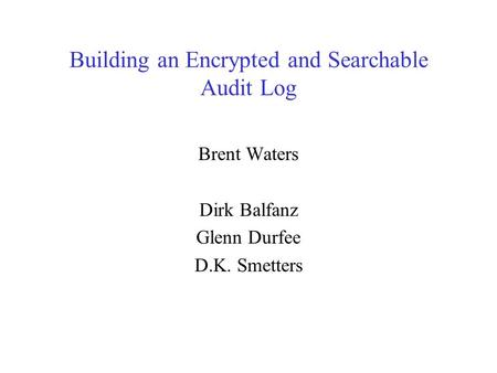 Building an Encrypted and Searchable Audit Log Brent Waters Dirk Balfanz Glenn Durfee D.K. Smetters.