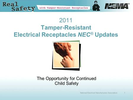 1National Electrical Manufacturers Association 2011 Tamper-Resistant Electrical Receptacles NEC ® Updates The Opportunity for Continued Child Safety.