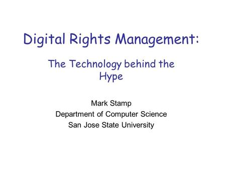 Digital Rights Management: The Technology behind the Hype Mark Stamp Department of Computer Science San Jose State University.