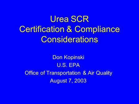 Urea SCR Certification & Compliance Considerations Don Kopinski U.S. EPA Office of Transportation & Air Quality August 7, 2003.